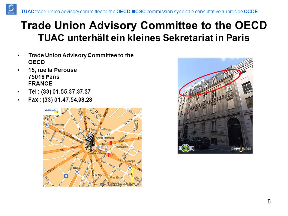 5 Trade Union Advisory Committee to the OECD TUAC unterhält ein kleines Sekretariat in Paris Trade Union Advisory Committee to the OECD 15, rue la Perouse 75016 Paris FRANCE Tel : (33) 01.55.37.37.37 Fax : (33) 01.47.54.98.28 TUAC trade union advisory committee to the OECD CSC commission syndicale consultative aupres de OCDE