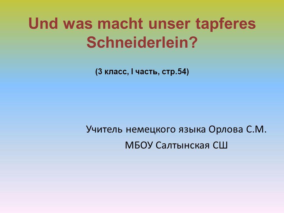 Und was macht unser tapferes Schneiderlein? (3 класс, I часть, стр.54) Учитель немецкого языка Орлова С.М. МБОУ Салтынская СШ