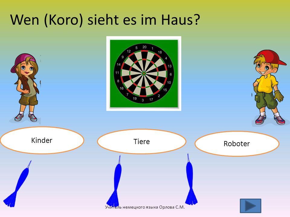 Wen (Koro) sieht es im Haus? Kinder Учитель немецкого языка Орлова С.М. Tiere Roboter