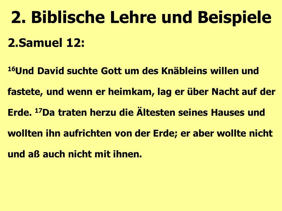 2.Samuel 12: 16 Und David suchte Gott um des Knäbleins willen und fastete, und wenn er heimkam, lag er über Nacht auf der Erde. 17 Da traten herzu die