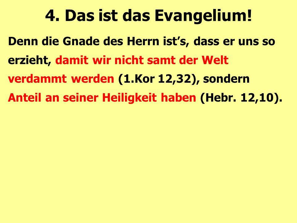 Denn die Gnade des Herrn ist's, dass er uns so erzieht, damit wir nicht samt der Welt verdammt werden (1.Kor 12,32), sondern Anteil an seiner Heiligke