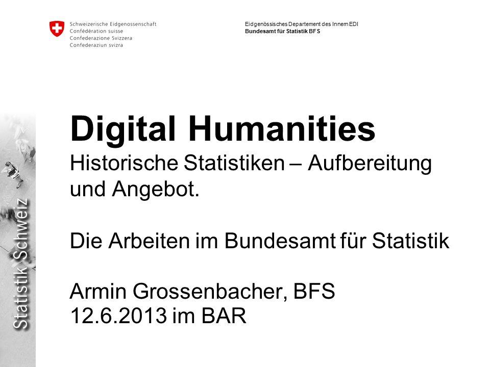 Eidgenössisches Departement des Innern EDI Bundesamt für Statistik BFS Digital Humanities Historische Statistiken – Aufbereitung und Angebot.