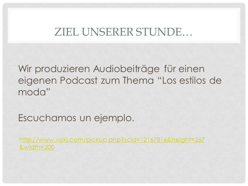 ZIEL UNSERER STUNDE… Wir produzieren Audiobeiträge für einen eigenen Podcast zum Thema Los estilos de moda Escuchamos un ejemplo.