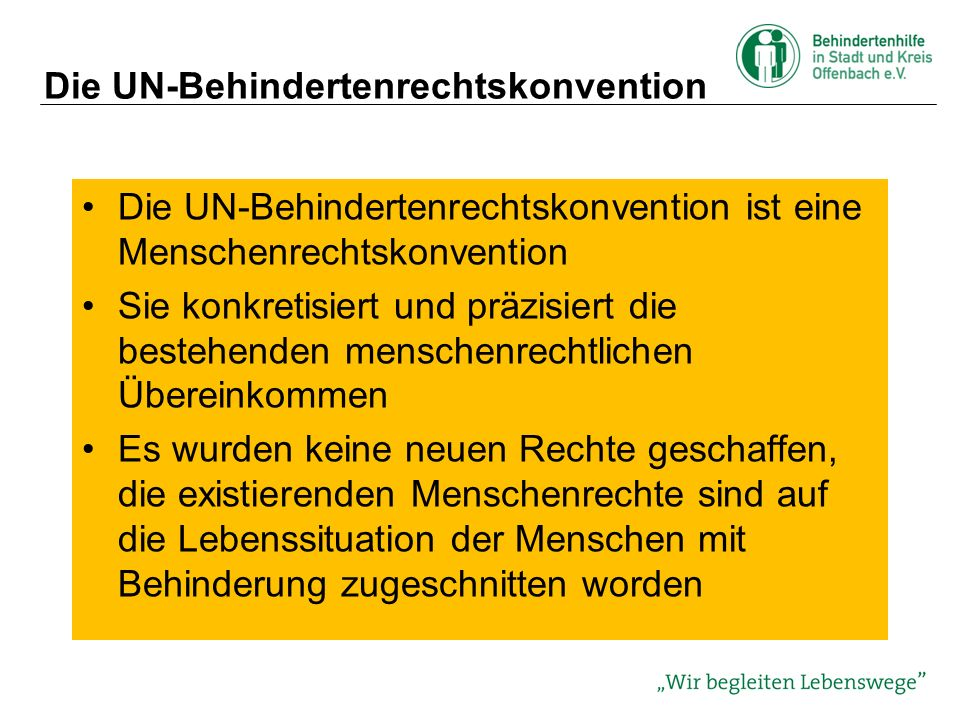 Die UN-Behindertenrechtskonvention Die UN-Behindertenrechtskonvention ist eine Menschenrechtskonvention Sie konkretisiert und präzisiert die bestehenden menschenrechtlichen Übereinkommen Es wurden keine neuen Rechte geschaffen, die existierenden Menschenrechte sind auf die Lebenssituation der Menschen mit Behinderung zugeschnitten worden