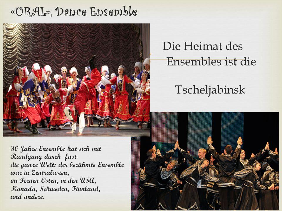  «URAL», Dance Ensemble Die Heimat des Ensembles ist die Stadt Tscheljabinsk 30 Jahre Ensemble hat sich mit einem Rundgang durch fast die ganze Welt: der berühmte Ensemble war in Zentralasien, im Fernen Osten, in den USA, Kanada, Schweden, Finnland, Australien, und andere.