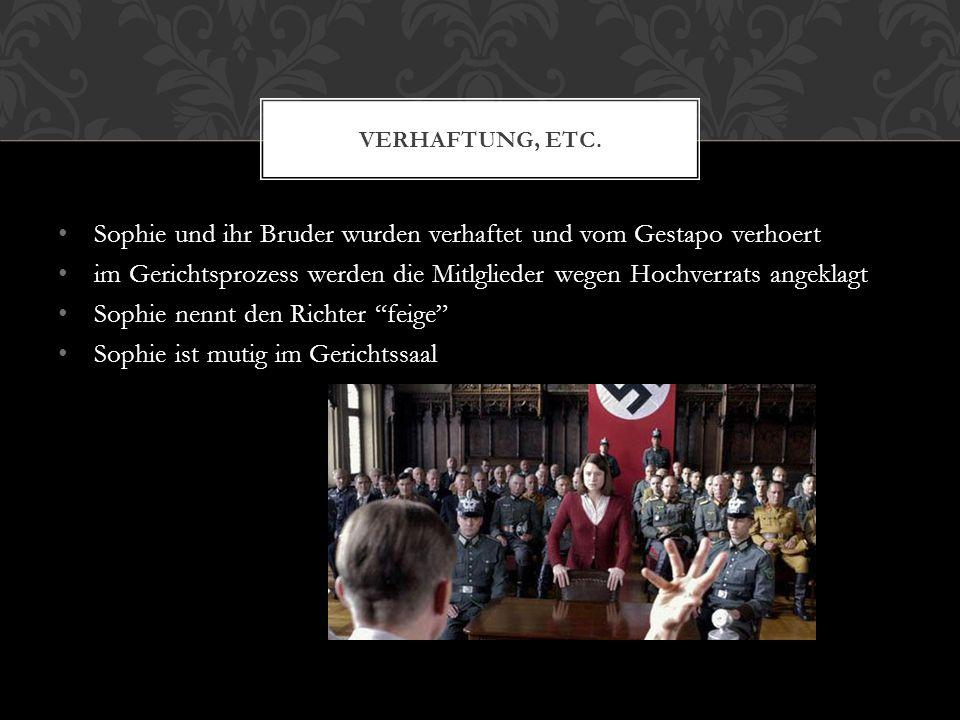 Sophie und ihr Bruder wurden verhaftet und vom Gestapo verhoert im Gerichtsprozess werden die Mitlglieder wegen Hochverrats angeklagt Sophie nennt den