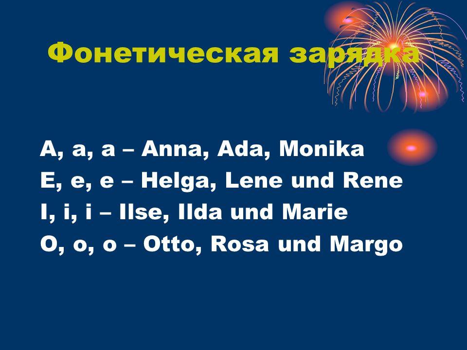 Фонетическая зарядка A, a, a – Anna, Ada, Monika E, e, e – Helga, Lene und Rene I, i, i – Ilse, Ilda und Marie O, o, o – Otto, Rosa und Margo