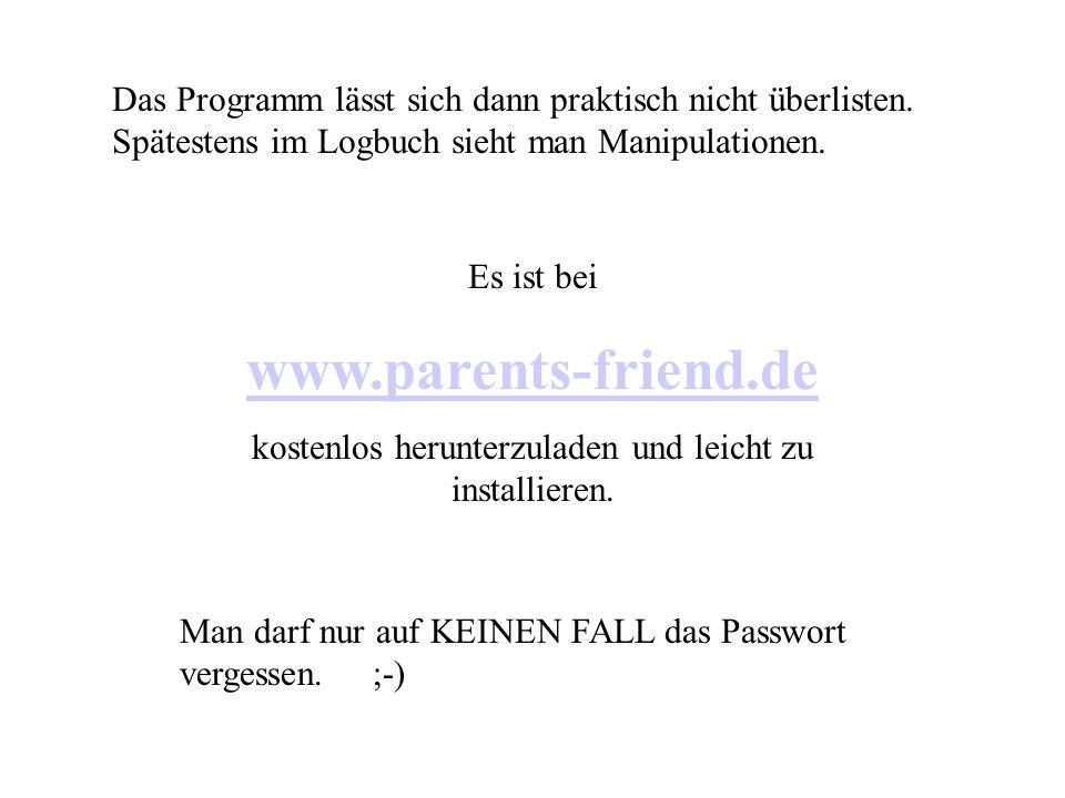 Das Programm lässt sich dann praktisch nicht überlisten. Spätestens im Logbuch sieht man Manipulationen. Es ist bei www.parents-friend.de kostenlos he