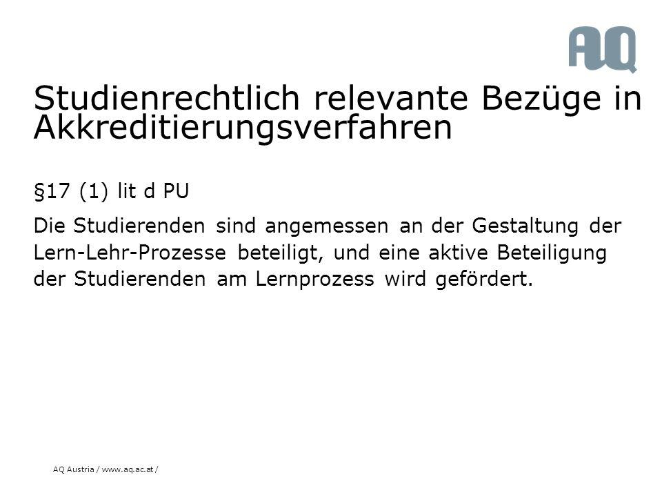 AQ Austria / www.aq.ac.at / Studienrechtlich relevante Bezüge in Akkreditierungsverfahren §17 (1) lit d PU Die Studierenden sind angemessen an der Gestaltung der Lern-Lehr-Prozesse beteiligt, und eine aktive Beteiligung der Studierenden am Lernprozess wird gefördert.