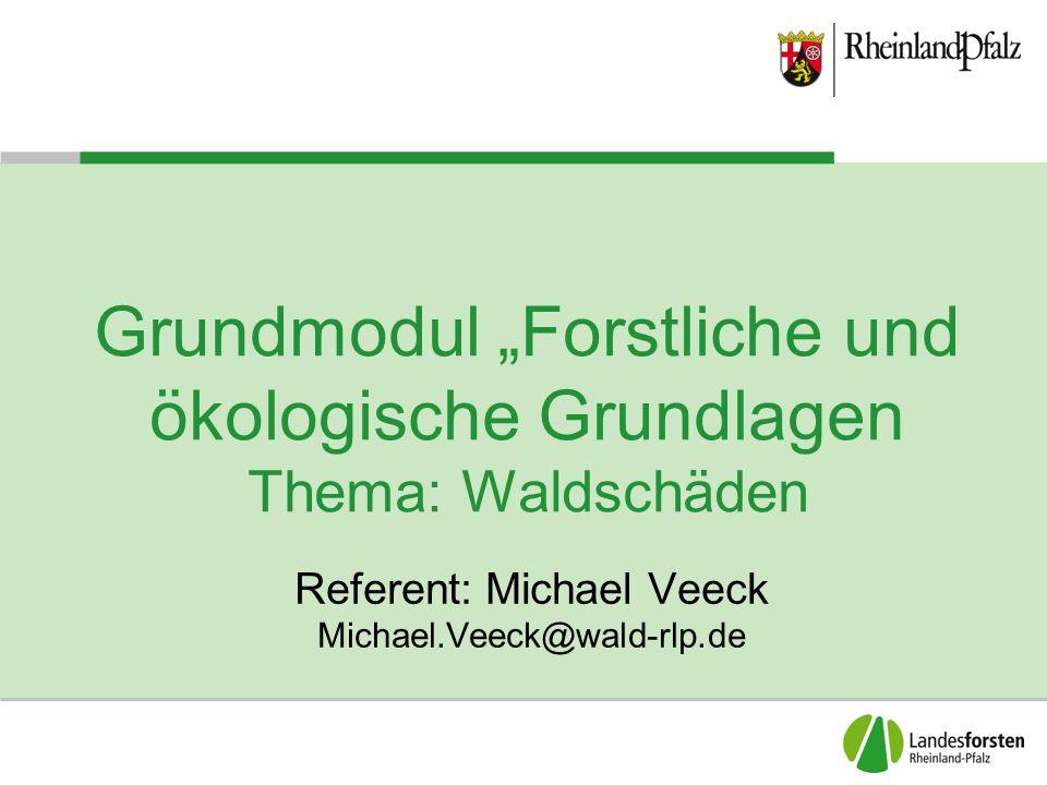 """Grundmodul """"Forstliche und ökologische Grundlagen Thema: Waldschäden Referent: Michael Veeck Michael.Veeck@wald-rlp.de"""