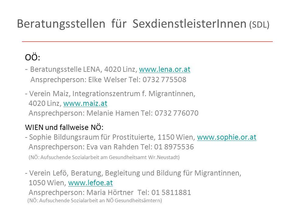Beratungsstellen für SexdienstleisterInnen (SDL) OÖ: - Beratungsstelle LENA, 4020 Linz, www.lena.or.at Ansprechperson: Elke Welser Tel: 0732 775508www.lena.or.at - Verein Maiz, Integrationszentrum f.