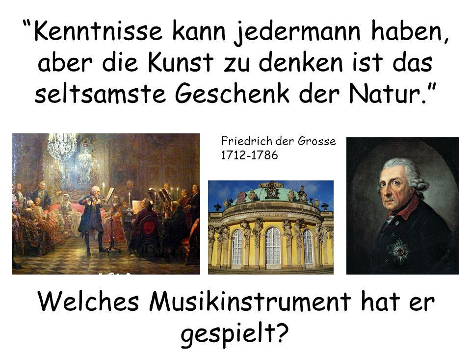 Kenntnisse kann jedermann haben, aber die Kunst zu denken ist das seltsamste Geschenk der Natur. Friedrich der Grosse 1712-1786 Welches Musikinstrument hat er gespielt?