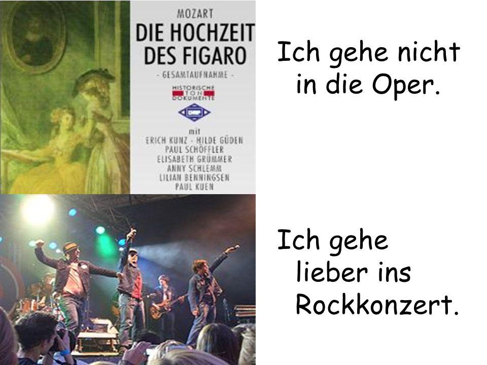 Ich gehe nicht in die Oper. Ich gehe lieber ins Rockkonzert.