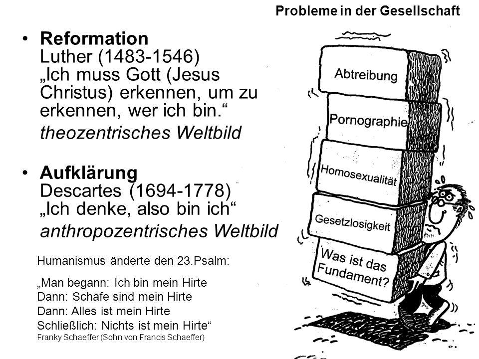 """Reformation Luther (1483-1546) """"Ich muss Gott (Jesus Christus) erkennen, um zu erkennen, wer ich bin. theozentrisches Weltbild Probleme in der Gesellschaft Humanismus änderte den 23.Psalm: """"Man begann: Ich bin mein Hirte Dann: Schafe sind mein Hirte Dann: Alles ist mein Hirte Schließlich: Nichts ist mein Hirte Franky Schaeffer (Sohn von Francis Schaeffer) Aufklärung Descartes (1694-1778) """"Ich denke, also bin ich anthropozentrisches Weltbild"""