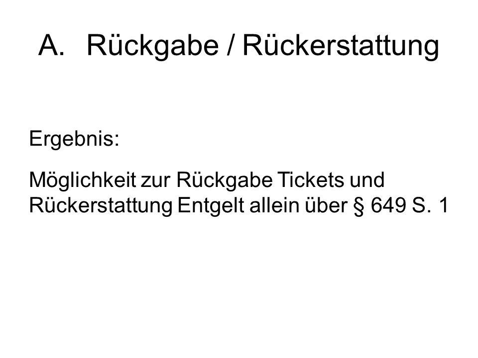 A.Rückgabe / Rückerstattung Ergebnis: Möglichkeit zur Rückgabe Tickets und Rückerstattung Entgelt allein über § 649 S.