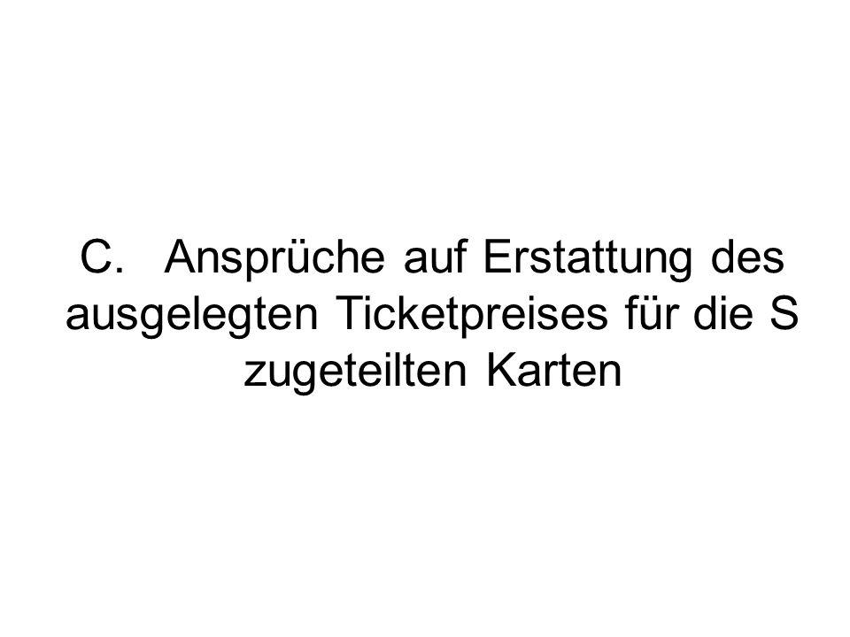 C.Ansprüche auf Erstattung des ausgelegten Ticketpreises für die S zugeteilten Karten