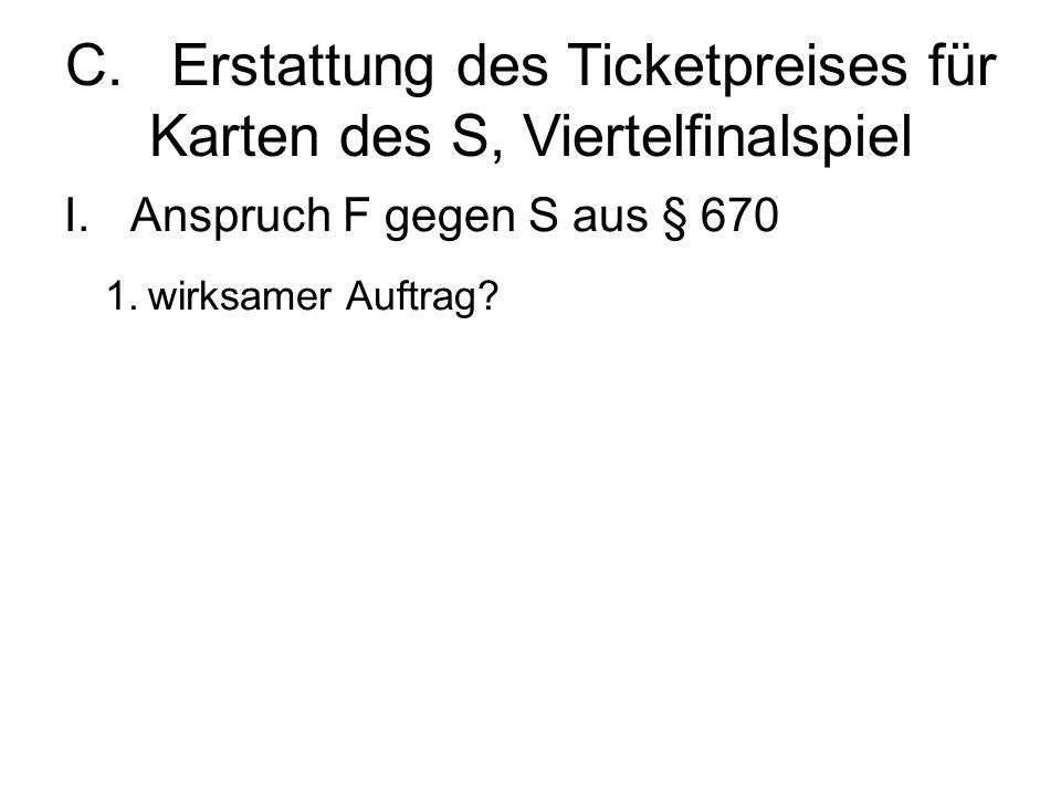 C.Erstattung des Ticketpreises für Karten des S, Viertelfinalspiel I.Anspruch F gegen S aus § 670 1.wirksamer Auftrag