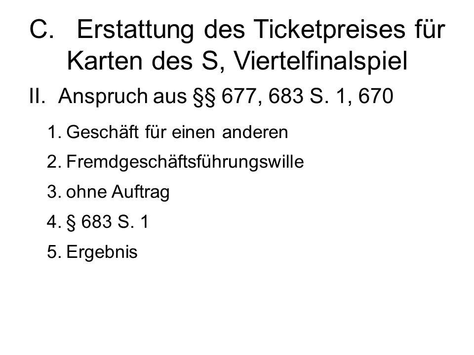 C.Erstattung des Ticketpreises für Karten des S, Viertelfinalspiel II.Anspruch aus §§ 677, 683 S.