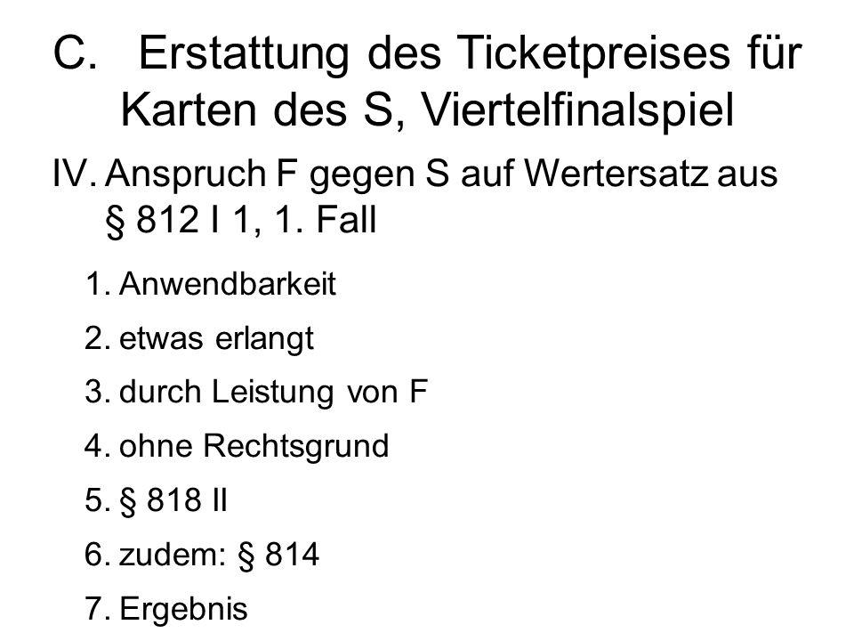 C.Erstattung des Ticketpreises für Karten des S, Viertelfinalspiel IV.Anspruch F gegen S auf Wertersatz aus § 812 I 1, 1.