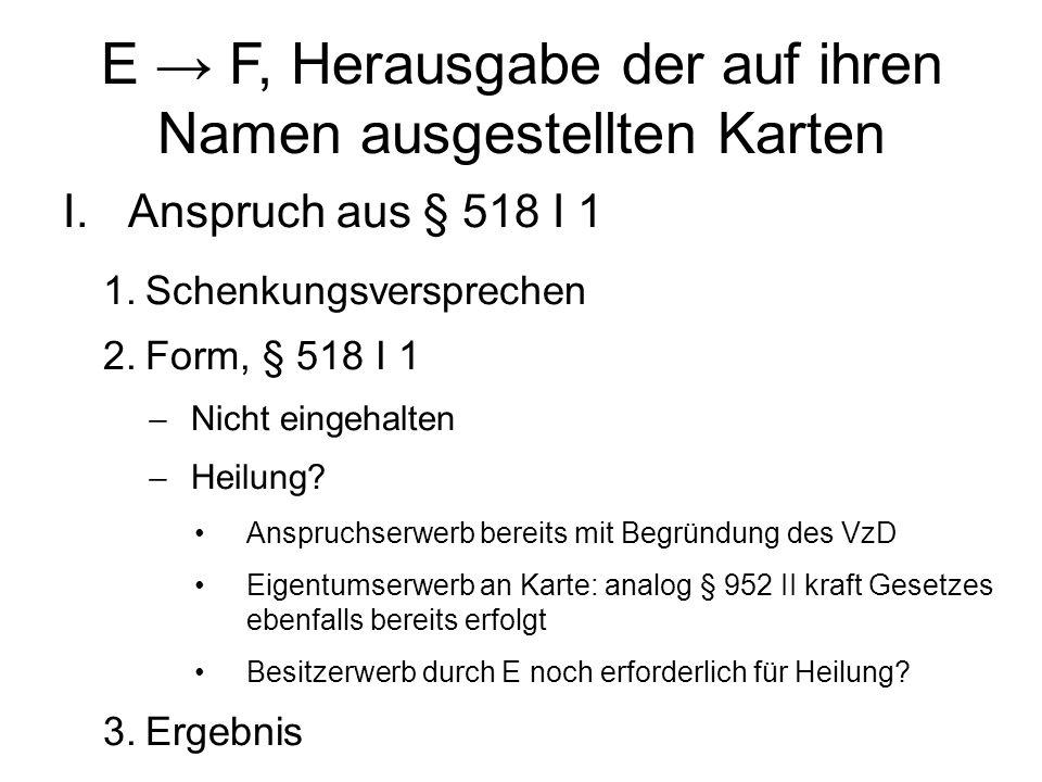 E → F, Herausgabe der auf ihren Namen ausgestellten Karten I.Anspruch aus § 518 I 1 1.Schenkungsversprechen 2.Form, § 518 I 1  Nicht eingehalten  Heilung.