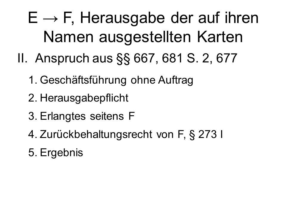 E → F, Herausgabe der auf ihren Namen ausgestellten Karten II.Anspruch aus §§ 667, 681 S.