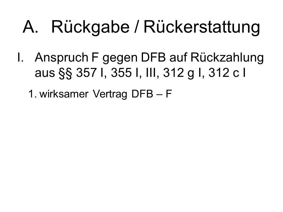 A.Rückgabe / Rückerstattung I.Anspruch F gegen DFB auf Rückzahlung aus §§ 357 I, 355 I, III, 312 g I, 312 c I 1.wirksamer Vertrag DFB – F