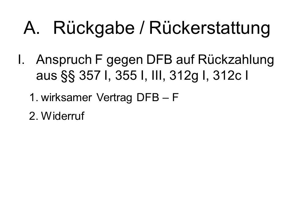 A.Rückgabe / Rückerstattung I.Anspruch F gegen DFB auf Rückzahlung aus §§ 357 I, 355 I, III, 312g I, 312c I 1.wirksamer Vertrag DFB – F 2.Widerruf