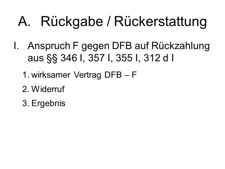 A.Rückgabe / Rückerstattung I.Anspruch F gegen DFB auf Rückzahlung aus §§ 346 I, 357 I, 355 I, 312 d I 1.wirksamer Vertrag DFB – F 2.Widerruf 3.Ergebnis