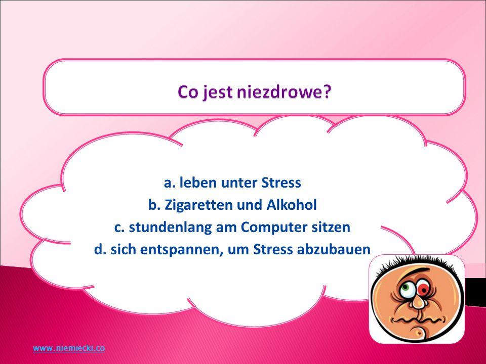 a. leben unter Stress b. Zigaretten und Alkohol c.