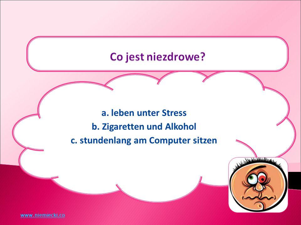 a. leben unter Stress b. Zigaretten und Alkohol c. stundenlang am Computer sitzen www.niemiecki.co