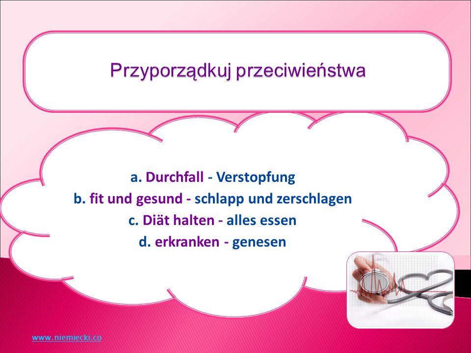 a. Durchfall - Verstopfung b. fit und gesund - schlapp und zerschlagen c.