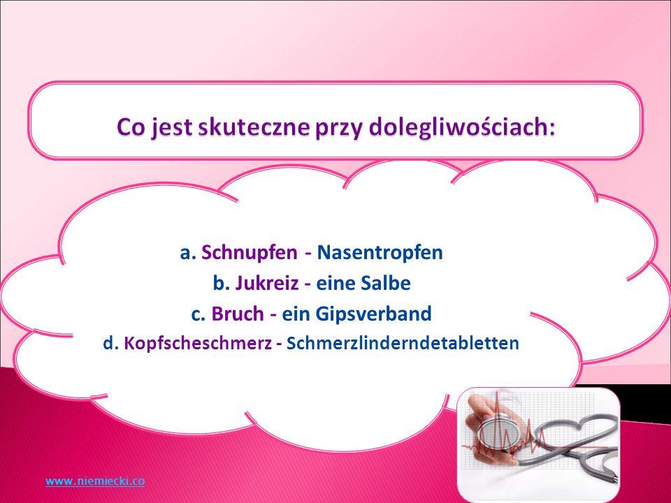 a. Schnupfen - Nasentropfen b. Jukreiz - eine Salbe c.