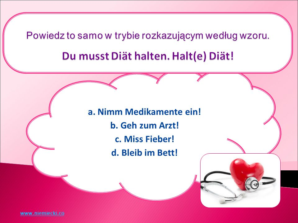 a. Nimm Medikamente ein! b. Geh zum Arzt! c. Miss Fieber! d. Bleib im Bett! www.niemiecki.co