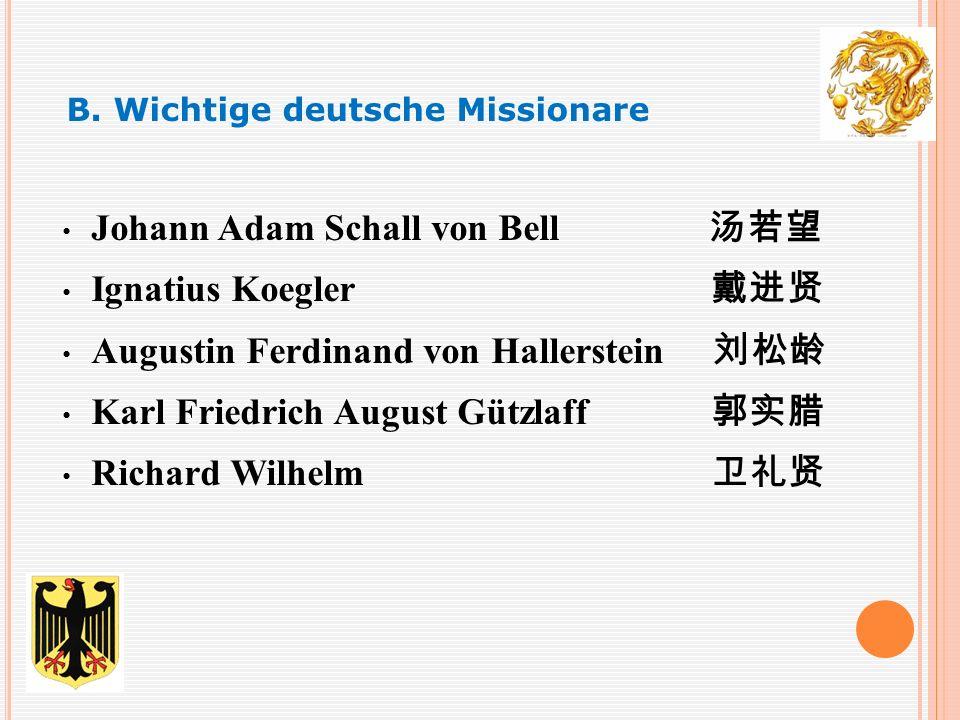 Johann Adam Schall von Bell 汤若望 Ignatius Koegler 戴进贤 Augustin Ferdinand von Hallerstein 刘松龄 Karl Friedrich August Gützlaff 郭实腊 Richard Wilhelm 卫礼贤 B.