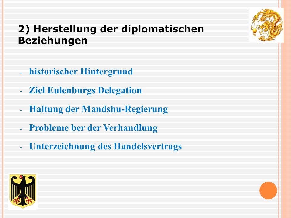 - historischer Hintergrund - Ziel Eulenburgs Delegation - Haltung der Mandshu-Regierung - Probleme ber der Verhandlung - Unterzeichnung des Handelsvertrags 2) Herstellung der diplomatischen Beziehungen