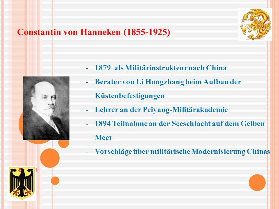 Constantin von Hanneken (1855-1925) -1879 als Militärinstrukteur nach China -Berater von Li Hongzhang beim Aufbau der Küstenbefestigungen -Lehrer an der Peiyang-Militärakademie -1894 Teilnahme an der Seeschlacht auf dem Gelben Meer -Vorschläge über militärische Modernisierung Chinas