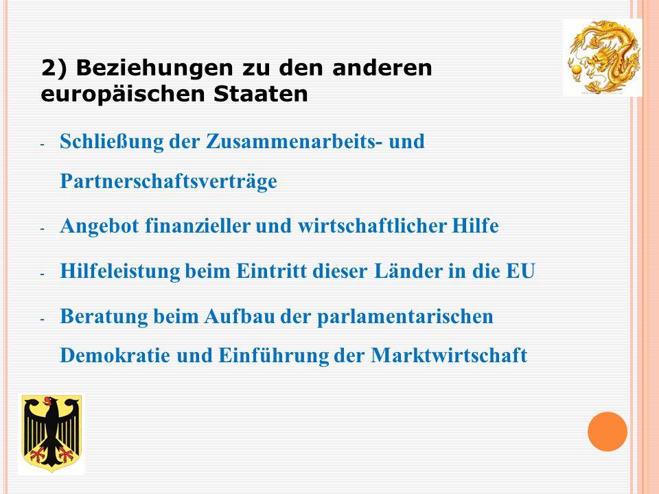 - Schließung der Zusammenarbeits- und Partnerschaftsverträge - Angebot finanzieller und wirtschaftlicher Hilfe - Hilfeleistung beim Eintritt dieser Länder in die EU - Beratung beim Aufbau der parlamentarischen Demokratie und Einführung der Marktwirtschaft 2) Beziehungen zu den anderen europäischen Staaten