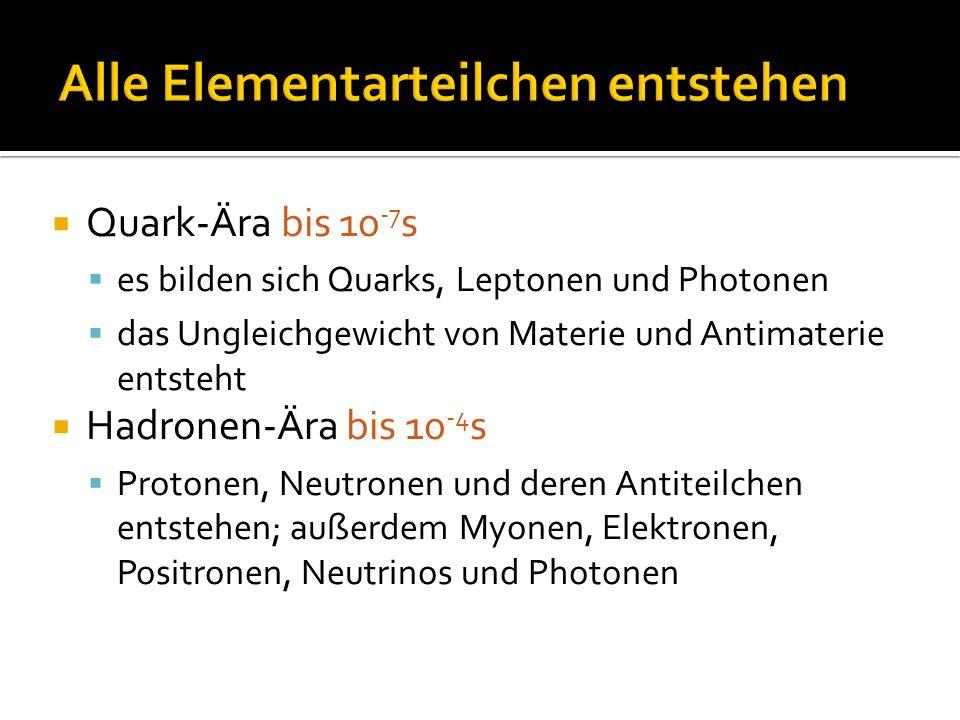  Quark-Ära bis 10 -7 s  es bilden sich Quarks, Leptonen und Photonen  das Ungleichgewicht von Materie und Antimaterie entsteht  Hadronen-Ära bis 1