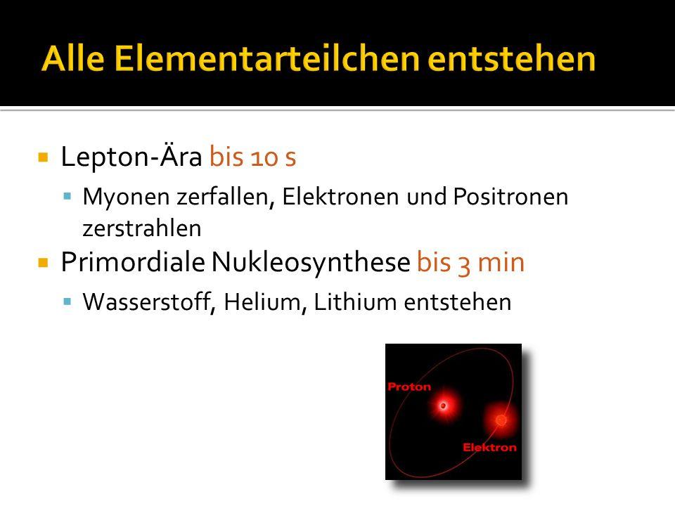  Lepton-Ära bis 10 s  Myonen zerfallen, Elektronen und Positronen zerstrahlen  Primordiale Nukleosynthese bis 3 min  Wasserstoff, Helium, Lithium