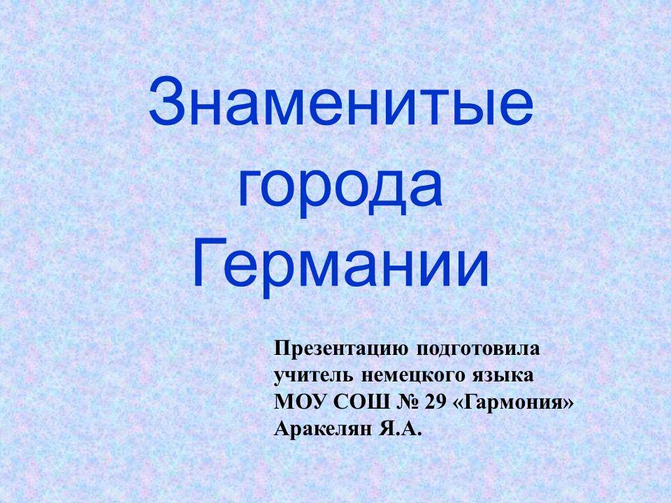 Презентацию подготовила учитель немецкого языка МОУ СОШ № 29 «Гармония» Аракелян Я.А.