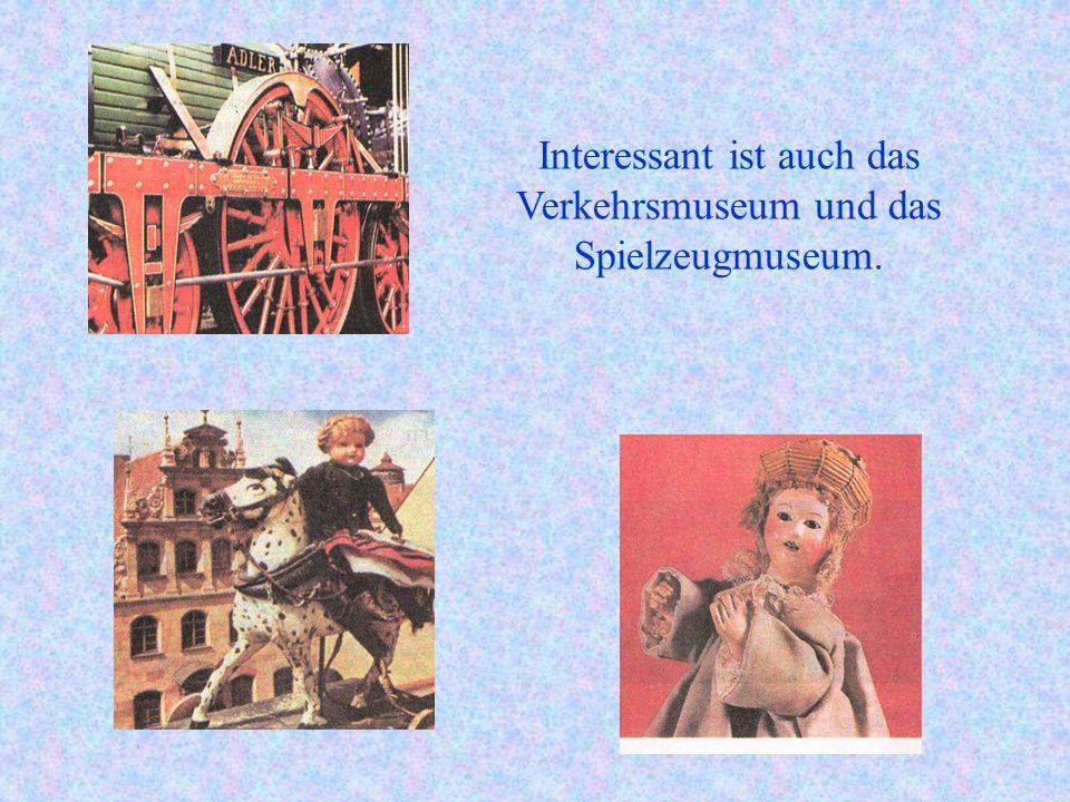 Interessant ist auch das Verkehrsmuseum und das Spielzeugmuseum.