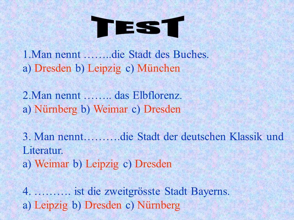 1.Man nennt ……..die Stadt des Buches. a) Dresden b) Leipzig c) München 2.Man nennt …….. das Elbflorenz. a) Nürnberg b) Weimar c) Dresden 3. Man nennt…