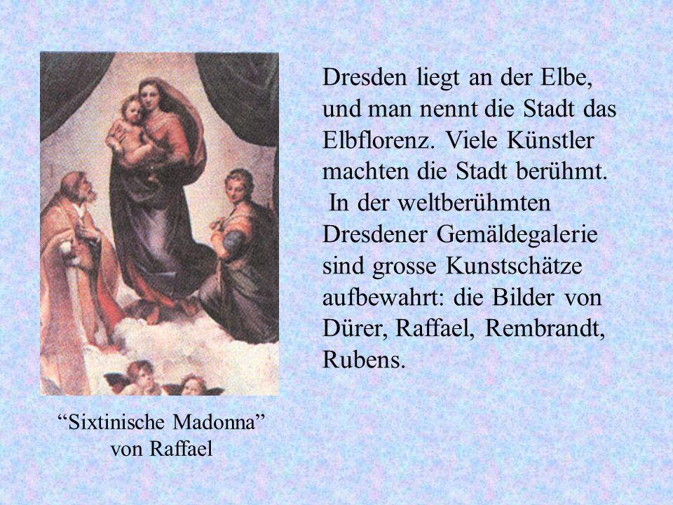 Dresden liegt an der Elbe, und man nennt die Stadt das Elbflorenz. Viele Künstler machten die Stadt berühmt. In der weltberühmten Dresdener Gemäldegal