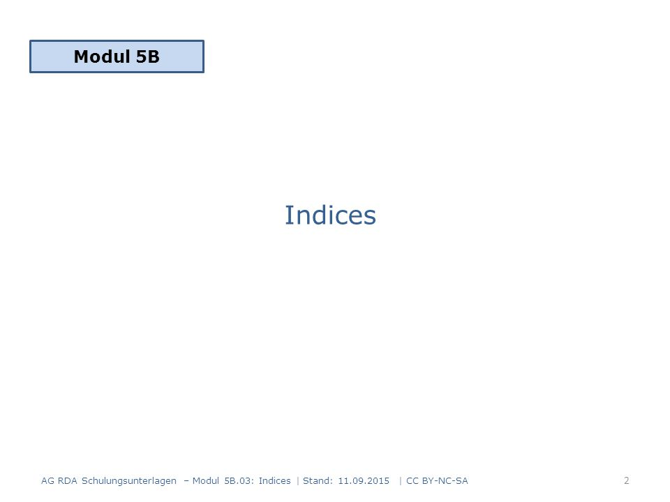 Indices Modul 5B 2 AG RDA Schulungsunterlagen – Modul 5B.03: Indices | Stand: 11.09.2015 | CC BY-NC-SA