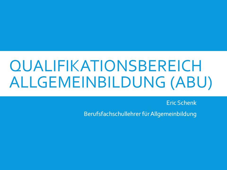 QUALIFIKATIONSBEREICH ALLGEMEINBILDUNG (ABU) Eric Schenk Berufsfachschullehrer für Allgemeinbildung
