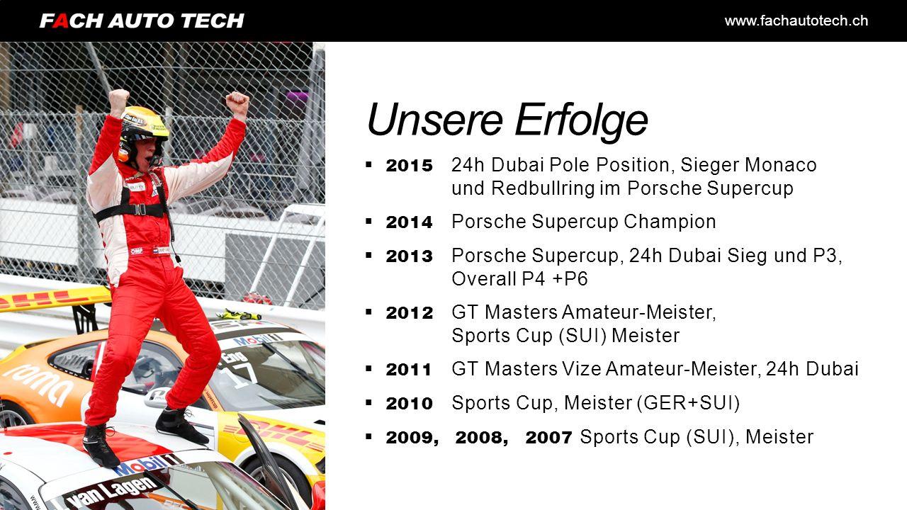 www.fachautotech.ch Unsere Erfolge  2015 24h Dubai Pole Position, Sieger Monaco und Redbullring im Porsche Supercup  2014 Porsche Supercup Champion