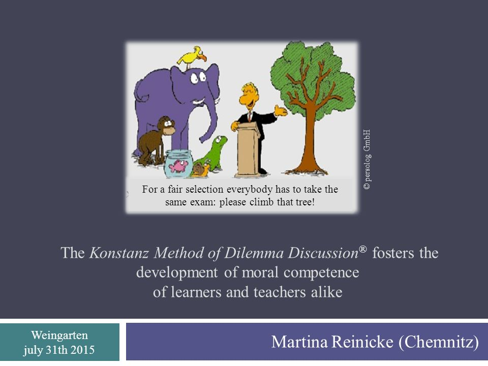 Weingarten july 31th 2015 The Konstanz Method of Dilemma Discussion ® fosters the development of moral competence of learners and teachers alike Martina Reinicke (Chemnitz) © persolog GmbH For a fair selection everybody has to take the same exam: please climb that tree!
