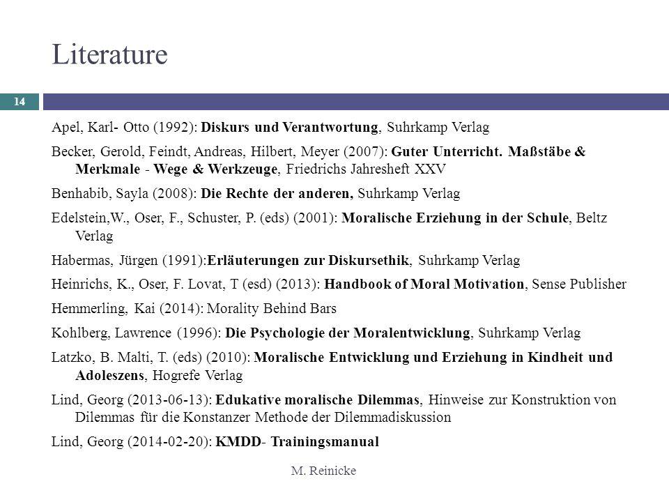 M. Reinicke Literature 14 Apel, Karl- Otto (1992): Diskurs und Verantwortung, Suhrkamp Verlag Becker, Gerold, Feindt, Andreas, Hilbert, Meyer (2007):