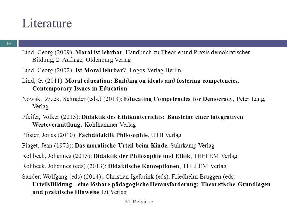 M. Reinicke 15 Literature Lind, Georg (2009): Moral ist lehrbar, Handbuch zu Theorie und Praxis demokratischer Bildung, 2. Auflage, Oldenburg Verlag L
