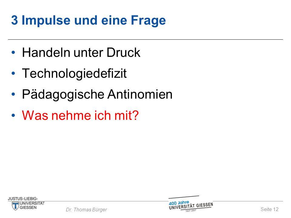Seite 12 Dr. Thomas Bürger 3 Impulse und eine Frage Handeln unter Druck Technologiedefizit Pädagogische Antinomien Was nehme ich mit?
